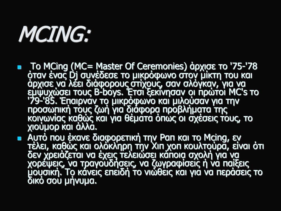 MCING: Το MCing (MC= Master Of Ceremonies) άρχισε το 75- 78 όταν ένας Dj συνέδεσε το μικρόφωνο στον μίκτη του και άρχισε να λέει διάφορους στίχους, σαν σλόγκαν, για να εμψυχώσει τους B-boys.