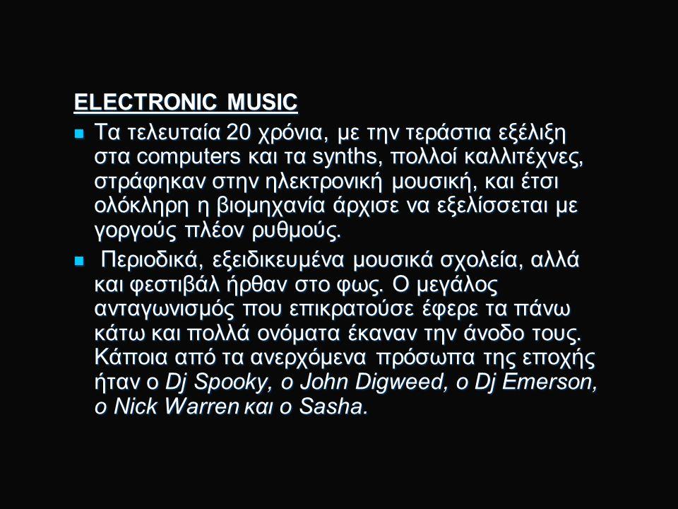 ELECTRONIC MUSIC Τα τελευταία 20 χρόνια, με την τεράστια εξέλιξη στα computers και τα synths, πολλοί καλλιτέχνες, στράφηκαν στην ηλεκτρονική μουσική, και έτσι ολόκληρη η βιομηχανία άρχισε να εξελίσσεται με γοργούς πλέον ρυθμούς.