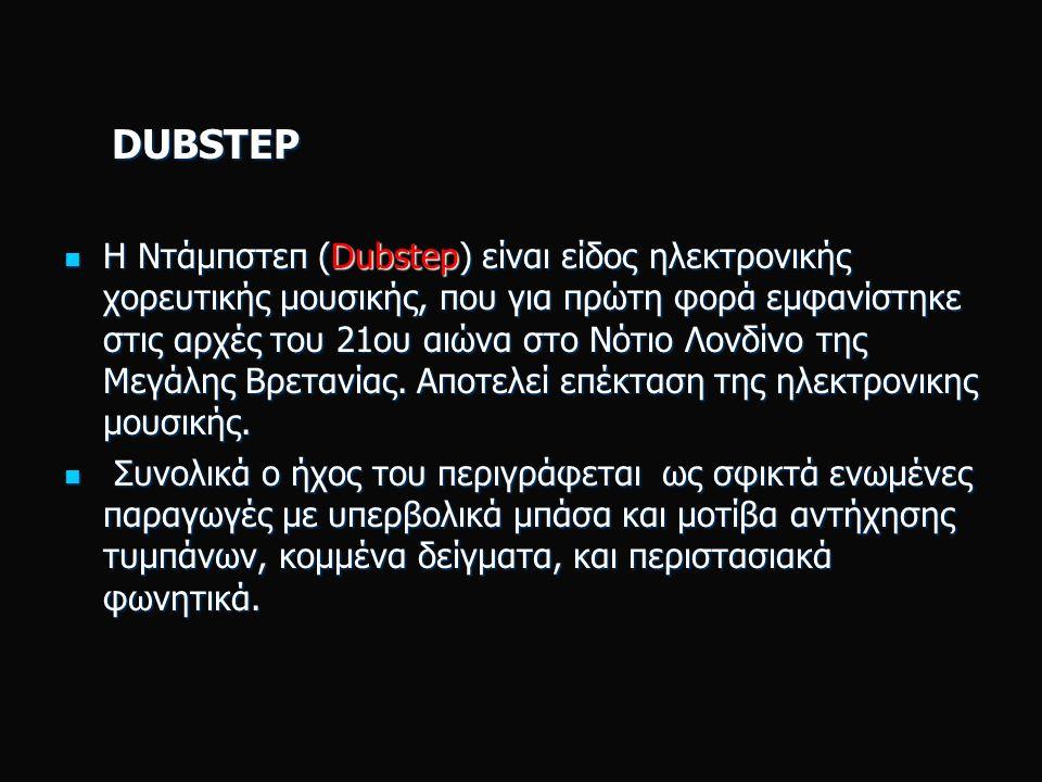 DUBSTEP DUBSTEP Η Ντάμπστεπ (Dubstep) είναι είδος ηλεκτρονικής χορευτικής μουσικής, που για πρώτη φορά εμφανίστηκε στις αρχές του 21ου αιώνα στο Νότιο Λονδίνο της Μεγάλης Βρετανίας.