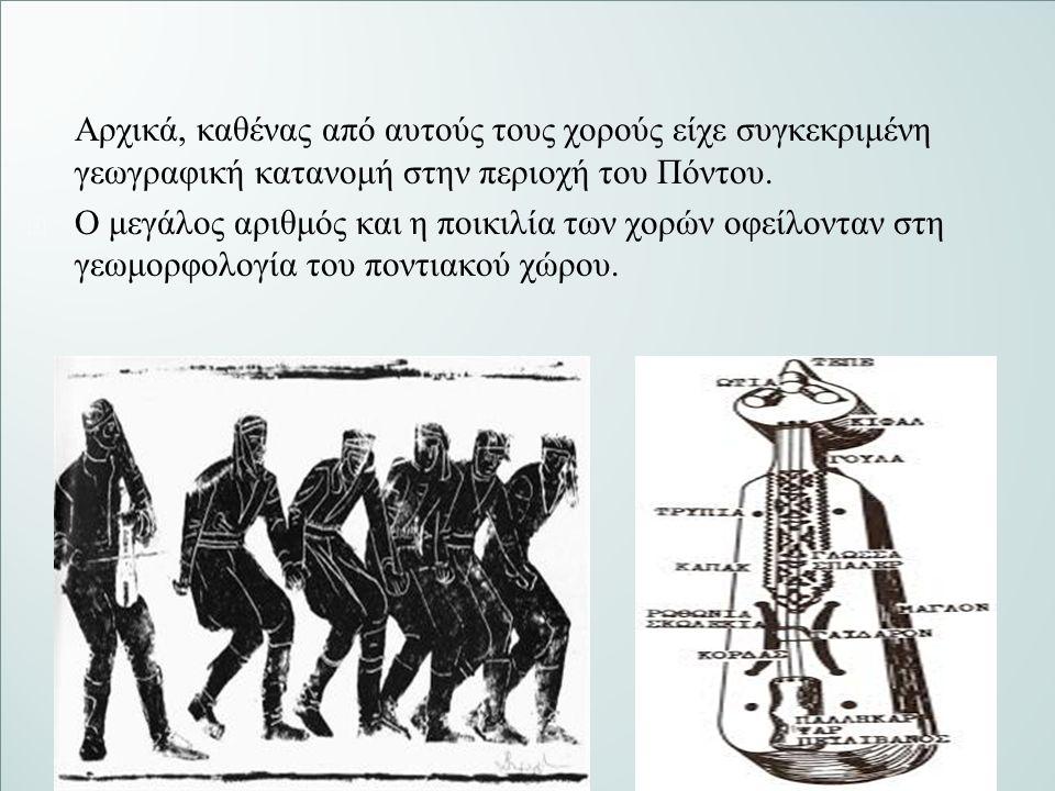   Αρχικά, καθένας από αυτούς τους χορούς είχε συγκεκριμένη γεωγραφική κατανομή στην περιοχή του Πόντου.