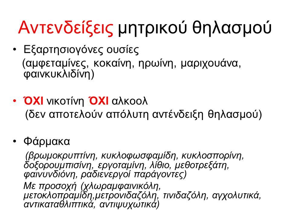 Αντενδείξεις μητρικού θηλασμού Εξαρτησιογόνες ουσίες (αμφεταμίνες, κοκαίνη, ηρωίνη, μαριχουάνα, φαινκυκλιδίνη) ΌΧΙ νικοτίνη ΌΧΙ αλκοολ (δεν αποτελούν απόλυτη αντένδειξη θηλασμού) Φάρμακα (βρωμοκρυπτίνη, κυκλοφωσφαμίδη, κυκλοσπορίνη, δοξορουμπισίνη, εργοταμίνη, λίθιο, μεθοτρεξάτη, φαινυνδιόνη, ραδιενεργοί παράγοντες) Με προσοχή (χλωραμφαινικόλη, μετοκλοπραμίδη,μετρονιδαζόλη, τινιδαζόλη, αγχολυτικά, αντικαταθλιπτικά, αντιψυχωτικά)