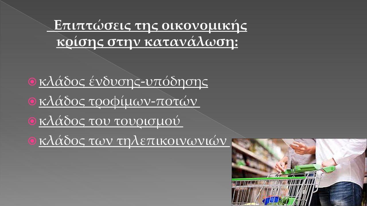 Επιπτώσεις της οικονομικής κρίσης στην κατανάλωση:  κλάδος ένδυσης-υπόδησης  κλάδος τροφίμων-ποτών   κλάδος του τουρισμού   κλάδος των τηλεπικοινωνιών 