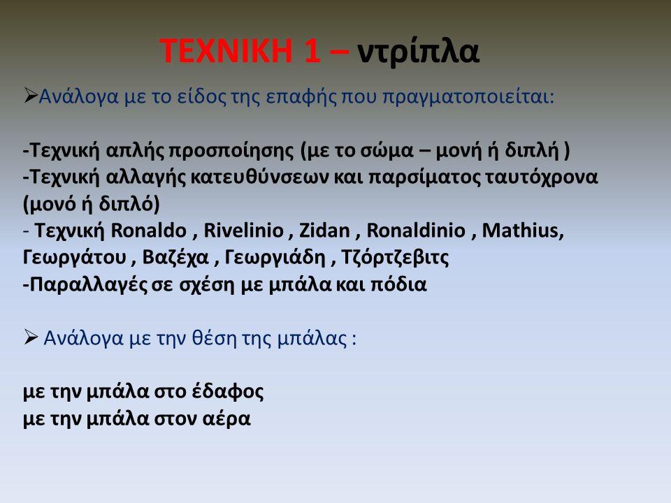 ΤΕΧΝΙΚΗ 1 – ντρίπλα  Ανάλογα με το είδος της επαφής που πραγματοποιείται: -Τεχνική απλής προσποίησης (με το σώμα – μονή ή διπλή ) -Τεχνική αλλαγής κατευθύνσεων και παρσίματος ταυτόχρονα (μονό ή διπλό) - Τεχνική Ronaldo, Rivelinio, Zidan, Ronaldinio, Mathius, Γεωργάτου, Βαζέχα, Γεωργιάδη, Τζόρτζεβιτς -Παραλλαγές σε σχέση με μπάλα και πόδια  Ανάλογα με την θέση της μπάλας : με την μπάλα στο έδαφος με την μπάλα στον αέρα