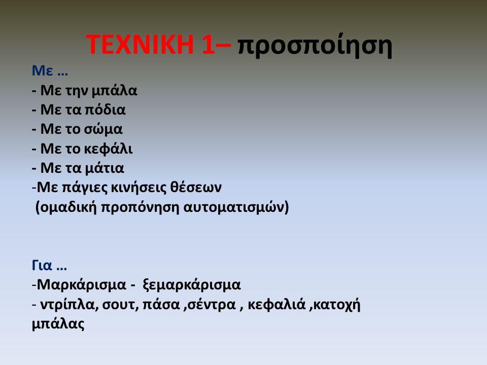 ΤΕΧΝΙΚΗ 1– προσποίηση Με … - Με την μπάλα - Με τα πόδια - Με το σώμα - Με το κεφάλι - Με τα μάτια -Με πάγιες κινήσεις θέσεων (ομαδική προπόνηση αυτοματισμών) Για … -Μαρκάρισμα - ξεμαρκάρισμα - ντρίπλα, σουτ, πάσα,σέντρα, κεφαλιά,κατοχή μπάλας
