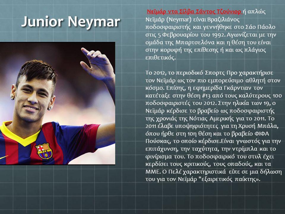 Junior Neymar Νεϊμάρ ντα Σίλβα Σάντος Τζούνιορ ή απλώς Νεϊμάρ (Neymar) είναι Βραζιλιάνος ποδοσφαιριστής και γεννήθηκε στο Σάο Πάολο στις 5 Φεβρουαρίου