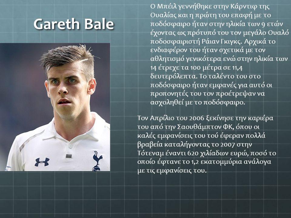 Gareth Bale Ο Μπέιλ γεννήθηκε στην Κάρντιφ της Ουαλίας και η πρώτη του επαφή με το ποδόσφαιρο ήταν στην ηλικία των 9 ετών έχοντας ως πρότυπό του τον μ