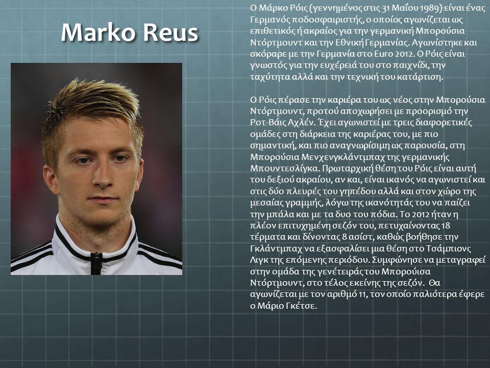 Marko Reus Ο Μάρκο Ρόις (γεννημένος στις 31 Μαΐου 1989) είναι ένας Γερμανός ποδοσφαιριστής, ο οποίος αγωνίζεται ως επιθετικός ή ακραίος για την γερμαν