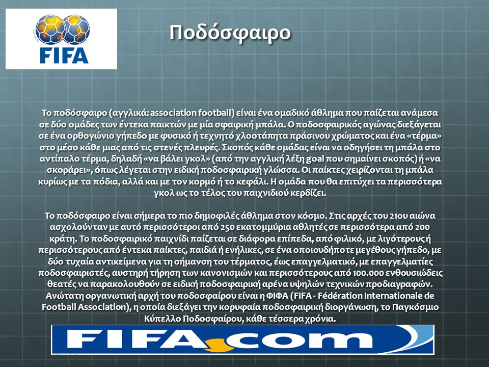 Το ποδόσφαιρο (αγγλικά: association football) είναι ένα ομαδικό άθλημα που παίζεται ανάμεσα σε δύο ομάδες των έντεκα παικτών με μία σφαιρική μπάλα. Ο
