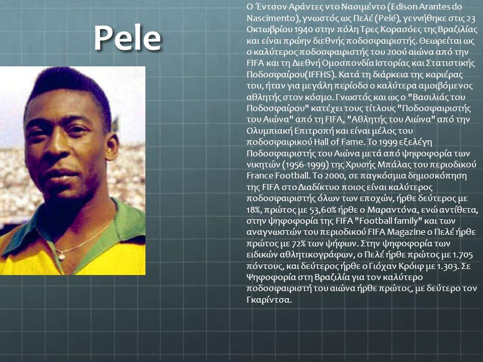 Pele Ο Έντσον Αράντες ντο Νασιμέντο (Edison Arantes do Nascimento), γνωστός ως Πελέ (Pelé), γεννήθηκε στις 23 Οκτωβρίου 1940 στην πόλη Τρες Κορασόες τ