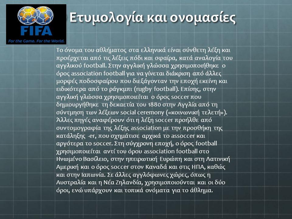 Ετυμολογία και ονομασίες Το όνομα του αθλήματος στα ελληνικά είναι σύνθετη λέξη και προέρχεται από τις λέξεις πόδι και σφαίρα, κατά αναλογία του αγγλι