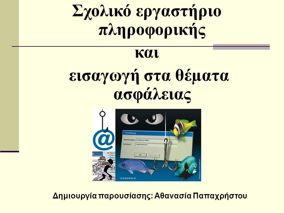 Σχολικό εργαστήριο πληροφορικής και εισαγωγή στα θέµατα ασφάλειας Δημιουργία παρουσίασης: Αθανασία Παπαχρήστου