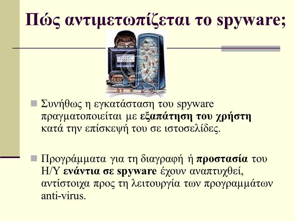 Πώς αντιμετωπίζεται το spyware; Συνήθως η εγκατάσταση του spyware πραγµατοποιείται µε εξαπάτηση του χρήστη κατά την επίσκεψή του σε ιστοσελίδες.