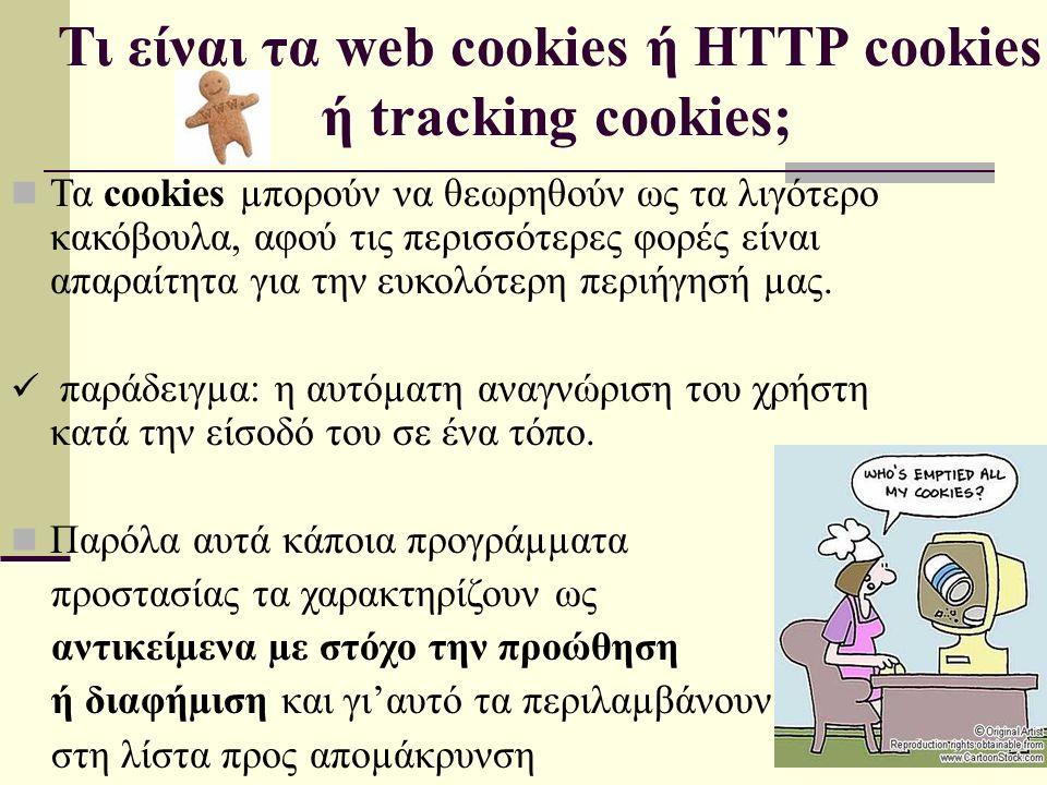 Τι είναι τα web cookies ή HTTP cookies ή tracking cookies; Τα cookies µπορούν να θεωρηθούν ως τα λιγότερο κακόβουλα, αφού τις περισσότερες φορές είναι απαραίτητα για την ευκολότερη περιήγησή µας.