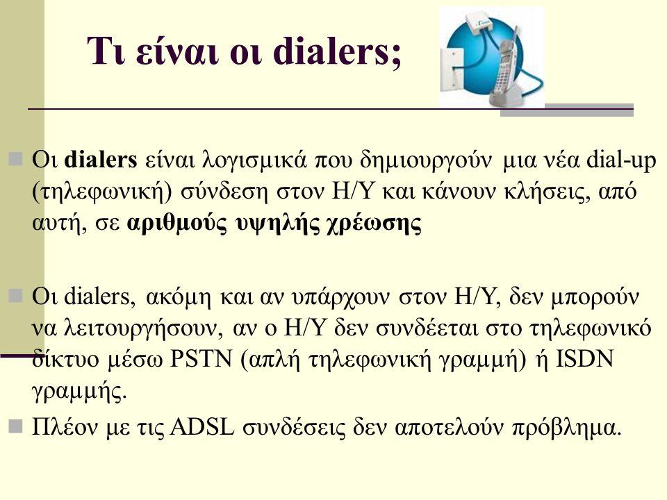 Τι είναι οι dialers; Οι dialers είναι λογισµικά που δηµιουργούν µια νέα dial-up (τηλεφωνική) σύνδεση στον Η/Υ και κάνουν κλήσεις, από αυτή, σε αριθµούς υψηλής χρέωσης Οι dialers, ακόµη και αν υπάρχουν στον Η/Υ, δεν µπορούν να λειτουργήσουν, αν ο Η/Υ δεν συνδέεται στο τηλεφωνικό δίκτυο µέσω PSTN (απλή τηλεφωνική γραµµή) ή ISDN γραµµής.
