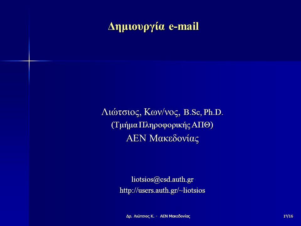 Δημιουργία e-mail Λιώτσιος, Κων/νος, B.Sc, Ph.D. (Τμήμα Πληροφορικής ΑΠΘ) ΑΕΝ Μακεδονίας liotsios@csd.auth.gr http://users.auth.gr/~liotsios 1 η /16Δρ
