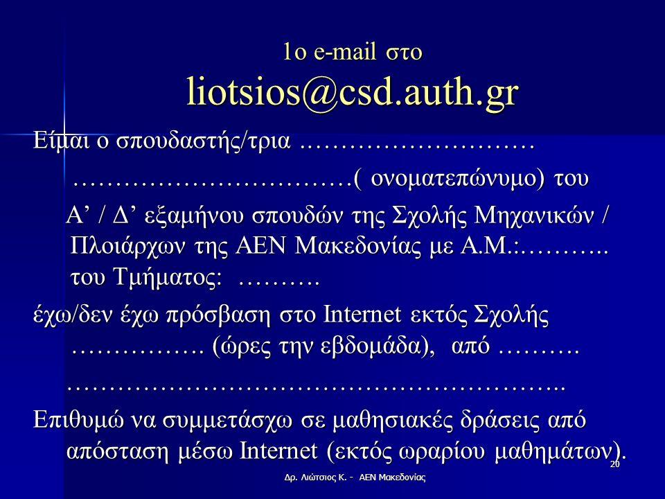 1o e-mail στο liotsios@csd.auth.gr Είμαι ο σπουδαστής/τρια.……………………… ……………………………( ονοματεπώνυμο) του ……………………………( ονοματεπώνυμο) του Α' / Δ' εξαμήνου σπουδών της Σχολής Μηχανικών / Πλοιάρχων της ΑΕΝ Μακεδονίας με Α.Μ.:………..