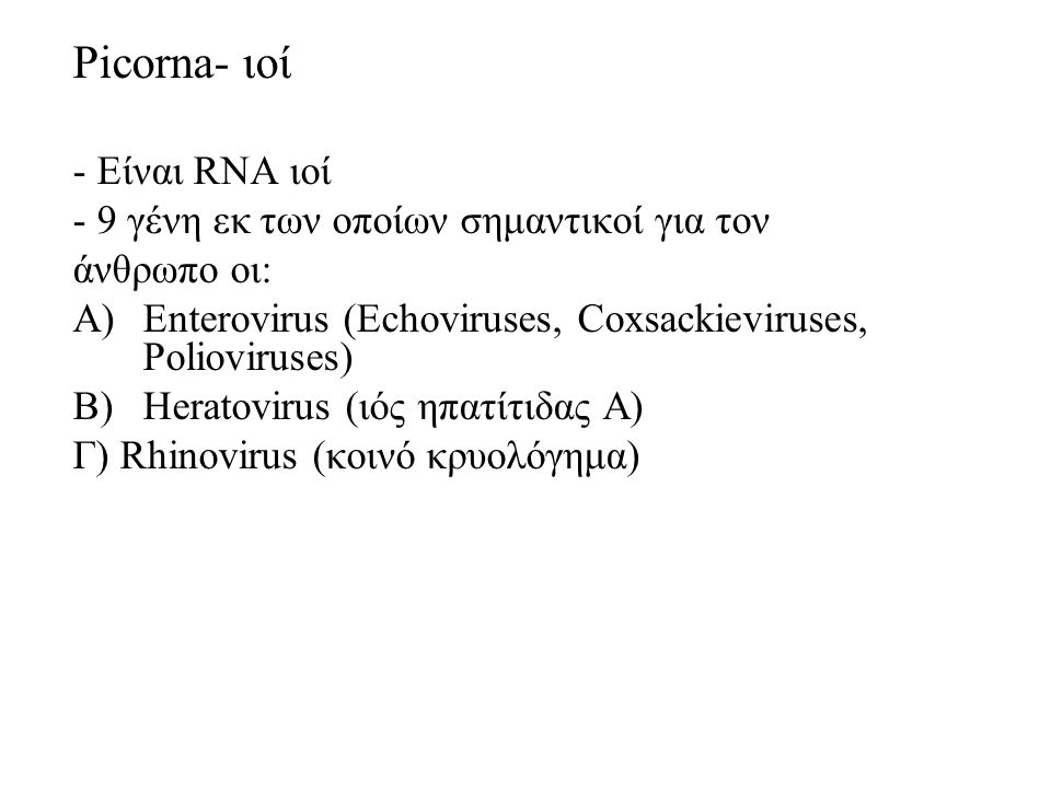 Picorna- ιοί - Είναι RNA ιοί - 9 γένη εκ των οποίων σημαντικοί για τον άνθρωπο οι: A)Enterovirus (Echoviruses, Coxsackieviruses, Polioviruses) B)Heratovirus (ιός ηπατίτιδας Α) Γ) Rhinovirus (κοινό κρυολόγημα)