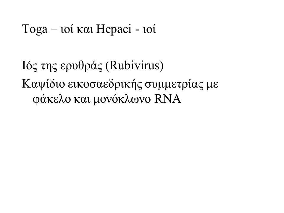 Toga – ιοί και Hepaci - ιοί Ιός της ερυθράς (Rubivirus) Καψίδιο εικοσαεδρικής συμμετρίας με φάκελο και μονόκλωνο RNA