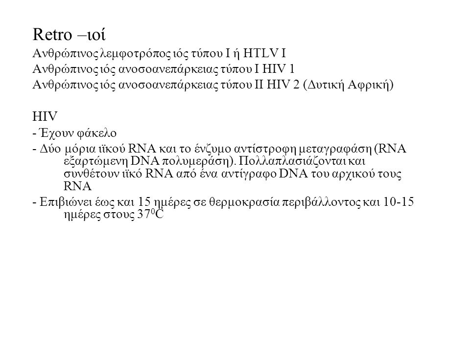 Retro –ιοί Ανθρώπινος λεμφοτρόπος ιός τύπου Ι ή HTLV I Ανθρώπινος ιός ανοσοανεπάρκειας τύπου Ι HIV 1 Ανθρώπινος ιός ανοσοανεπάρκειας τύπου II HIV 2 (Δυτική Αφρική) HIV - Έχουν φάκελο - Δύο μόρια ιϊκού RNA και το ένζυμο αντίστροφη μεταγραφάση (RNA εξαρτώμενη DNA πολυμεράση).