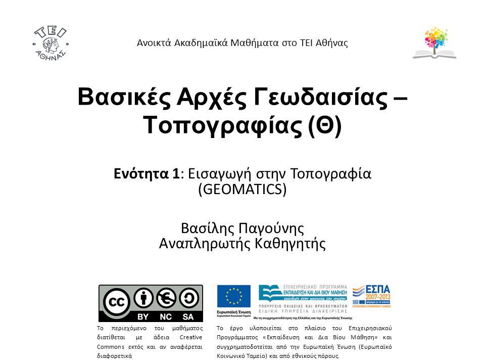 Βασικές Αρχές Γεωδαισίας – Τοπογραφίας (Θ) Ενότητα 1: Εισαγωγή στην Τοπογραφία (GEOMATICS) Βασίλης Παγούνης Αναπληρωτής Καθηγητής Ανοικτά Ακαδημαϊκά Μαθήματα στο ΤΕΙ Αθήνας Το περιεχόμενο του μαθήματος διατίθεται με άδεια Creative Commons εκτός και αν αναφέρεται διαφορετικά Το έργο υλοποιείται στο πλαίσιο του Επιχειρησιακού Προγράμματος «Εκπαίδευση και Δια Βίου Μάθηση» και συγχρηματοδοτείται από την Ευρωπαϊκή Ένωση (Ευρωπαϊκό Κοινωνικό Ταμείο) και από εθνικούς πόρους.