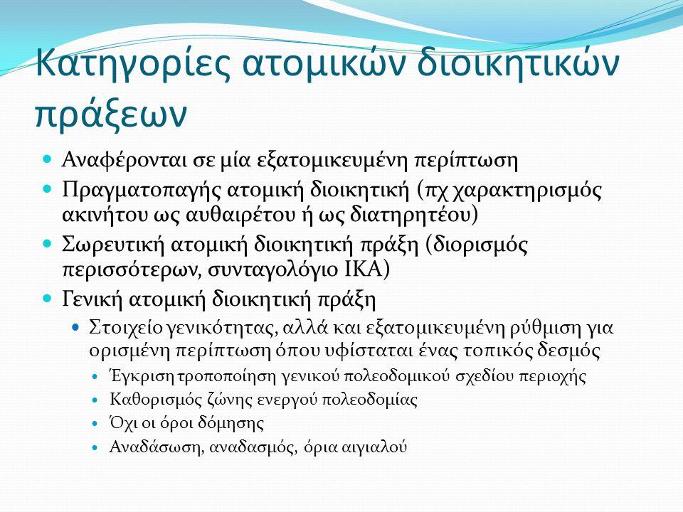 Κατηγορίες ατομικών διοικητικών πράξεων Αναφέρονται σε μία εξατομικευμένη περίπτωση Πραγματοπαγής ατομική διοικητική (πχ χαρακτηρισμός ακινήτου ως αυθαιρέτου ή ως διατηρητέου) Σωρευτική ατομική διοικητική πράξη (διορισμός περισσότερων, συνταγολόγιο ΙΚΑ) Γενική ατομική διοικητική πράξη Στοιχείο γενικότητας, αλλά και εξατομικευμένη ρύθμιση για ορισμένη περίπτωση όπου υφίσταται ένας τοπικός δεσμός Έγκριση τροποποίηση γενικού πολεοδομικού σχεδίου περιοχής Καθορισμός ζώνης ενεργού πολεοδομίας Όχι οι όροι δόμησης Αναδάσωση, αναδασμός, όρια αιγιαλού