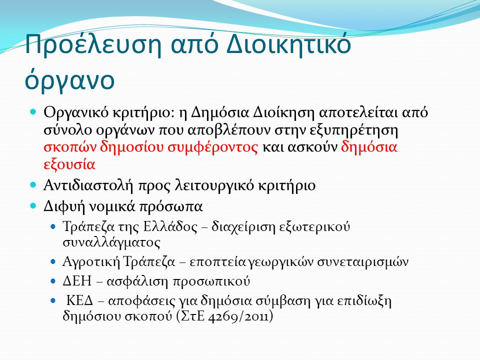 Προέλευση από Διοικητικό όργανο Οργανικό κριτήριο: η Δημόσια Διοίκηση αποτελείται από σύνολο οργάνων που αποβλέπουν στην εξυπηρέτηση σκοπών δημοσίου συμφέροντος και ασκούν δημόσια εξουσία Αντιδιαστολή προς λειτουργικό κριτήριο Διφυή νομικά πρόσωπα Τράπεζα της Ελλάδος – διαχείριση εξωτερικού συναλλάγματος Αγροτική Τράπεζα – εποπτεία γεωργικών συνεταιρισμών ΔΕΗ – ασφάλιση προσωπικού ΚΕΔ – αποφάσεις για δημόσια σύμβαση για επιδίωξη δημόσιου σκοπού (ΣτΕ 4269/2011)