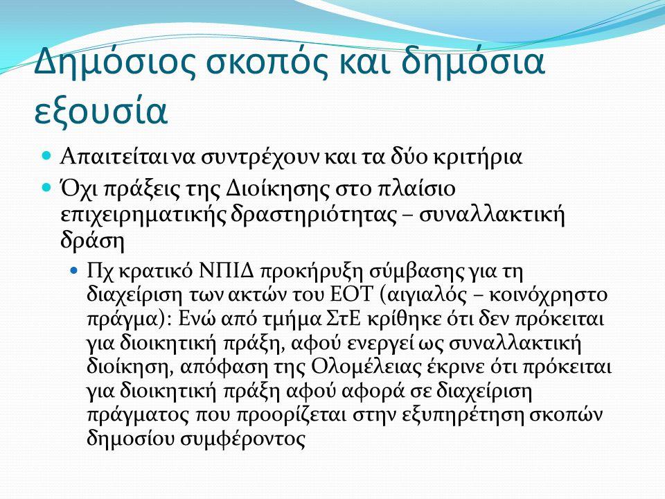 Δημόσιος σκοπός και δημόσια εξουσία Απαιτείται να συντρέχουν και τα δύο κριτήρια Όχι πράξεις της Διοίκησης στο πλαίσιο επιχειρηματικής δραστηριότητας – συναλλακτική δράση Πχ κρατικό ΝΠΙΔ προκήρυξη σύμβασης για τη διαχείριση των ακτών του ΕΟΤ (αιγιαλός – κοινόχρηστο πράγμα): Ενώ από τμήμα ΣτΕ κρίθηκε ότι δεν πρόκειται για διοικητική πράξη, αφού ενεργεί ως συναλλακτική διοίκηση, απόφαση της Ολομέλειας έκρινε ότι πρόκειται για διοικητική πράξη αφού αφορά σε διαχείριση πράγματος που προορίζεται στην εξυπηρέτηση σκοπών δημοσίου συμφέροντος
