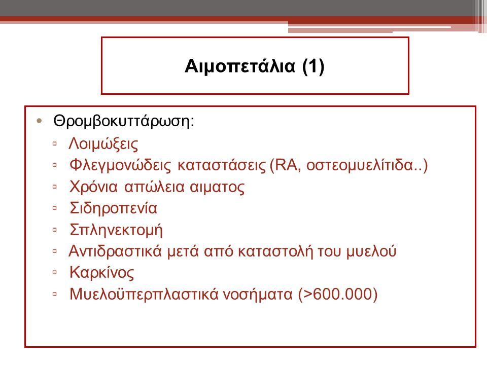 Αιμοπετάλια (1) Θρομβοκυττάρωση: ▫ Λοιμώξεις ▫ Φλεγμονώδεις καταστάσεις (RA, οστεομυελίτιδα..) ▫ Χρόνια απώλεια αιματος ▫ Σιδηροπενία ▫ Σπληνεκτομή ▫