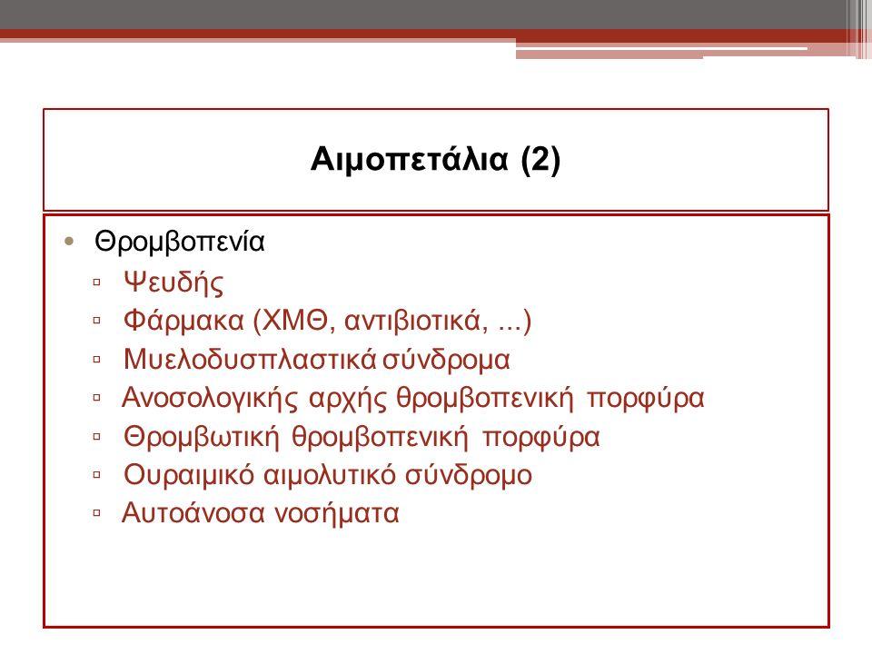 Αιμοπετάλια (2) Θρομβοπενία ▫ Ψευδής ▫ Φάρμακα (ΧΜΘ, αντιβιοτικά,...) ▫ Μυελοδυσπλαστικά σύνδρομα ▫ Ανοσολογικής αρχής θρομβοπενική πορφύρα ▫ Θρομβωτική θρομβοπενική πορφύρα ▫ Ουραιμικό αιμολυτικό σύνδρομο ▫ Αυτοάνοσα νοσήματα