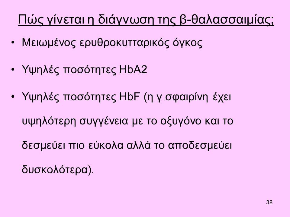 38 Πώς γίνεται η διάγνωση της β-θαλασσαιμίας; Μειωμένος ερυθροκυτταρικός όγκος Υψηλές ποσότητες HbA2 Υψηλές ποσότητες HbF (η γ σφαιρίνη έχει υψηλότερη συγγένεια με το οξυγόνο και το δεσμεύει πιο εύκολα αλλά το αποδεσμεύει δυσκολότερα).