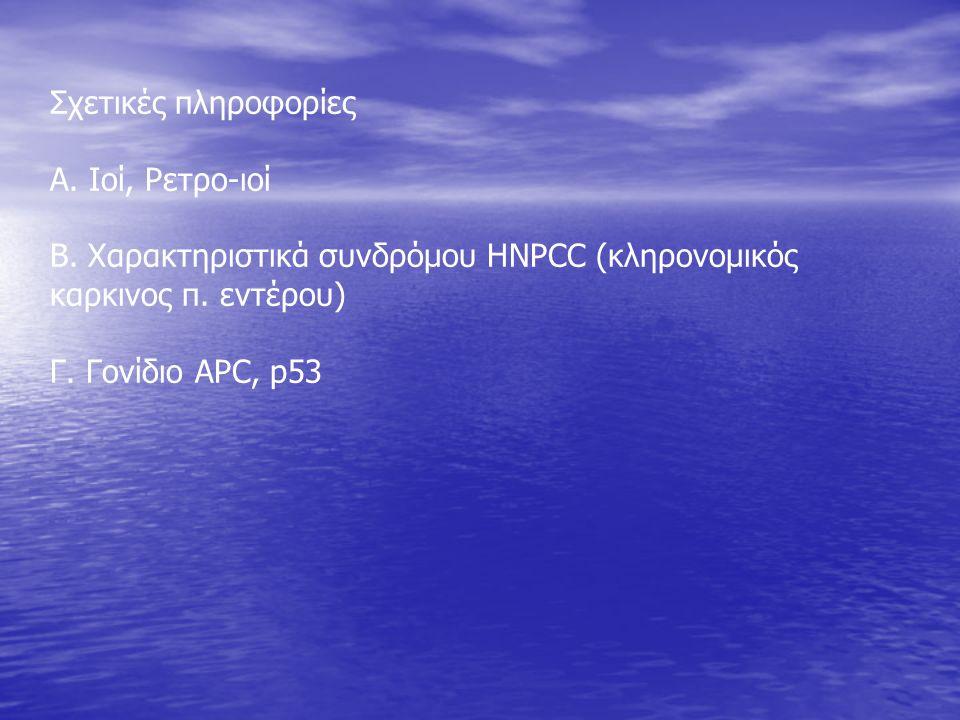 Σχετικές πληροφορίες Α. Ιοί, Ρετρο-ιοί Β. Χαρακτηριστικά συνδρόμου HNPCC (κληρονομικός καρκινος π. εντέρου) Γ. Γονίδιο APC, p53