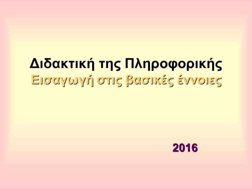 Διδακτική της Πληροφορικής Εισαγωγή στις βασικές έννοιες 2016