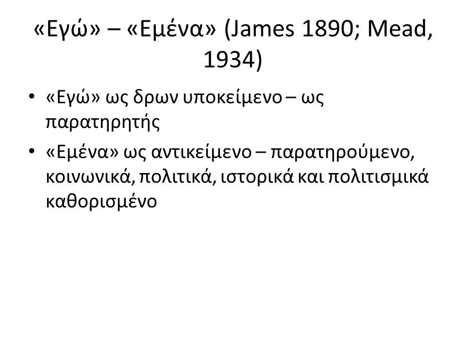 «Εγώ» – «Εμένα» (James 1890; Mead, 1934) «Εγώ» ως δρων υποκείμενο – ως παρατηρητής «Εμένα» ως αντικείμενο – παρατηρούμενο, κοινωνικά, πολιτικά, ιστορικά και πολιτισμικά καθορισμένο