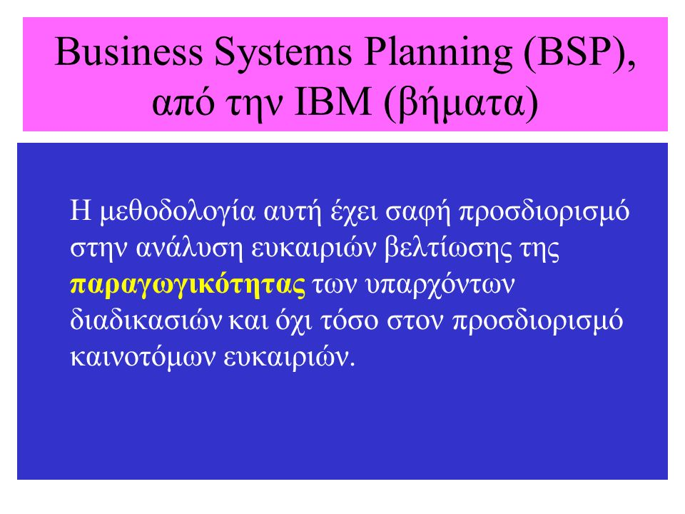 Business Systems Planning (BSP), από την IBM (βήματα) Η μεθοδολογία αυτή έχει σαφή προσδιορισμό στην ανάλυση ευκαιριών βελτίωσης της παραγωγικότητας τ