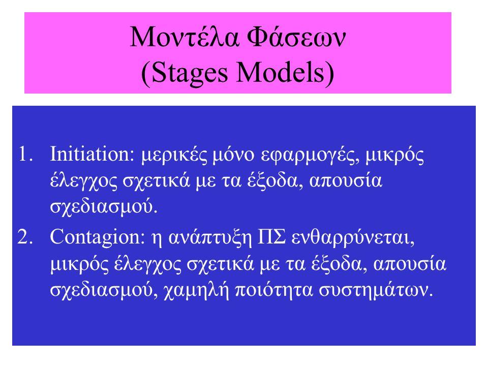 Μοντέλα Φάσεων (Stages Models) 1.Initiation: μερικές μόνο εφαρμογές, μικρός έλεγχος σχετικά με τα έξοδα, απουσία σχεδιασμού. 2.Contagion: η ανάπτυξη Π
