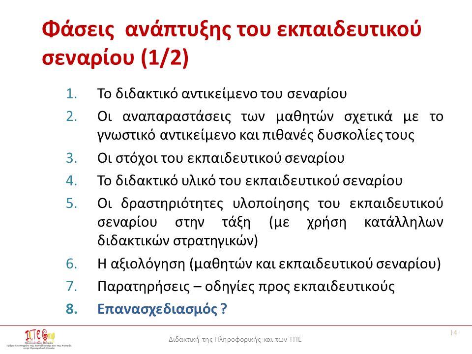 Διδακτική της Πληροφορικής και των ΤΠΕ Φάσεις ανάπτυξης του εκπαιδευτικού σεναρίου (1/2) 1.Το διδακτικό αντικείμενο του σεναρίου 2.Οι αναπαραστάσεις των μαθητών σχετικά με το γνωστικό αντικείμενο και πιθανές δυσκολίες τους 3.Οι στόχοι του εκπαιδευτικού σεναρίου 4.Το διδακτικό υλικό του εκπαιδευτικού σεναρίου 5.Οι δραστηριότητες υλοποίησης του εκπαιδευτικού σεναρίου στην τάξη (με χρήση κατάλληλων διδακτικών στρατηγικών) 6.Η αξιολόγηση (μαθητών και εκπαιδευτικού σεναρίου) 7.Παρατηρήσεις – οδηγίες προς εκπαιδευτικούς 8.Επανασχεδιασμός .