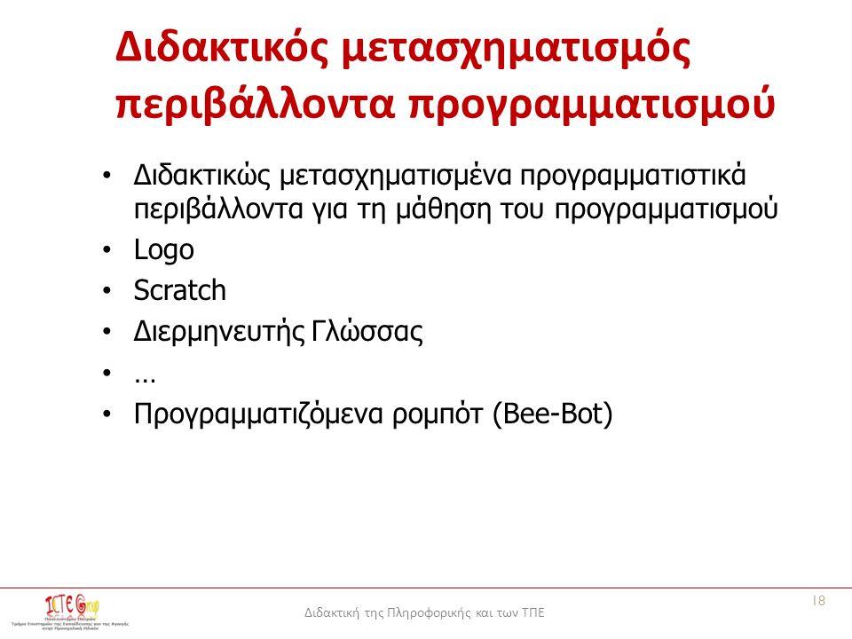 Διδακτική της Πληροφορικής και των ΤΠΕ Διδακτικός μετασχηματισμός περιβάλλοντα προγραμματισμού Διδακτικώς μετασχηματισμένα προγραμματιστικά περιβάλλοντα για τη μάθηση του προγραμματισμού Logo Scratch Διερμηνευτής Γλώσσας … Προγραμματιζόμενα ρομπότ (Bee-Bot) 18