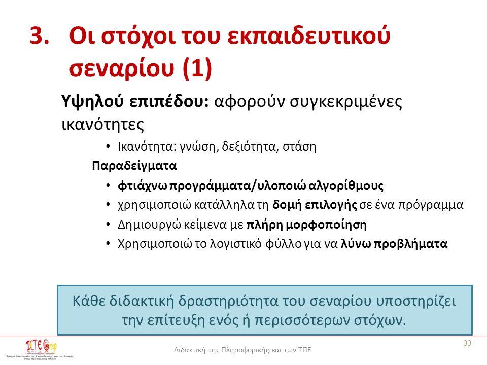 Διδακτική της Πληροφορικής και των ΤΠΕ 3.Οι στόχοι του εκπαιδευτικού σεναρίου (1) Υψηλού επιπέδου: αφορούν συγκεκριμένες ικανότητες Ικανότητα: γνώση, δεξιότητα, στάση Παραδείγματα φτιάχνω προγράμματα/υλοποιώ αλγορίθμους χρησιμοποιώ κατάλληλα τη δομή επιλογής σε ένα πρόγραμμα Δημιουργώ κείμενα με πλήρη μορφοποίηση Χρησιμοποιώ το λογιστικό φύλλο για να λύνω προβλήματα Κάθε διδακτική δραστηριότητα του σεναρίου υποστηρίζει την επίτευξη ενός ή περισσότερων στόχων.