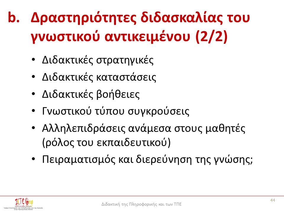 Διδακτική της Πληροφορικής και των ΤΠΕ b.Δραστηριότητες διδασκαλίας του γνωστικού αντικειμένου (2/2) Διδακτικές στρατηγικές Διδακτικές καταστάσεις Διδακτικές βοήθειες Γνωστικού τύπου συγκρούσεις Αλληλεπιδράσεις ανάμεσα στους μαθητές (ρόλος του εκπαιδευτικού) Πειραματισμός και διερεύνηση της γνώσης; 44