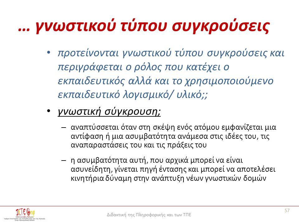 Διδακτική της Πληροφορικής και των ΤΠΕ … γνωστικού τύπου συγκρούσεις προτείνονται γνωστικού τύπου συγκρούσεις και περιγράφεται ο ρόλος που κατέχει ο εκπαιδευτικός αλλά και το χρησιμοποιούμενο εκπαιδευτικό λογισμικό/ υλικό;; γνωστική σύγκρουση; – αναπτύσσεται όταν στη σκέψη ενός ατόμου εμφανίζεται μια αντίφαση ή μια ασυμβατότητα ανάμεσα στις ιδέες του, τις αναπαραστάσεις του και τις πράξεις του – η ασυμβατότητα αυτή, που αρχικά μπορεί να είναι ασυνείδητη, γίνεται πηγή έντασης και μπορεί να αποτελέσει κινητήρια δύναμη στην ανάπτυξη νέων γνωστικών δομών 57