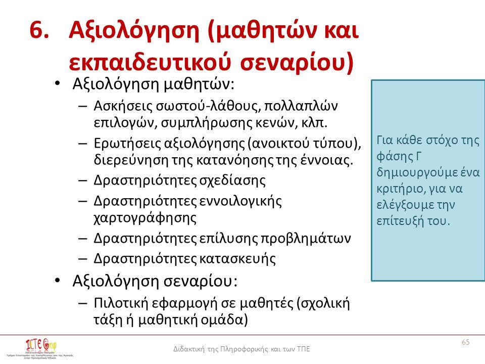 Διδακτική της Πληροφορικής και των ΤΠΕ 6.Αξιολόγηση (μαθητών και εκπαιδευτικού σεναρίου) Αξιολόγηση μαθητών: – Ασκήσεις σωστού-λάθους, πολλαπλών επιλογών, συμπλήρωσης κενών, κλπ.