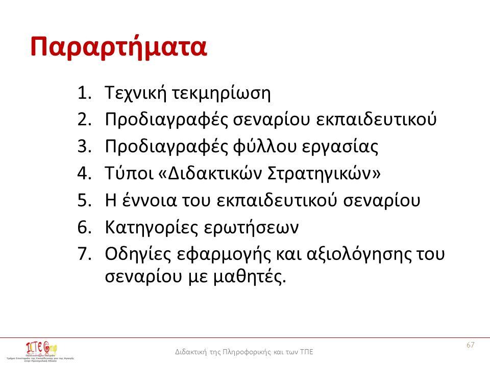 Διδακτική της Πληροφορικής και των ΤΠΕ Παραρτήματα 1.Τεχνική τεκμηρίωση 2.Προδιαγραφές σεναρίου εκπαιδευτικού 3.Προδιαγραφές φύλλου εργασίας 4.Τύποι «Διδακτικών Στρατηγικών» 5.Η έννοια του εκπαιδευτικού σεναρίου 6.Κατηγορίες ερωτήσεων 7.Οδηγίες εφαρμογής και αξιολόγησης του σεναρίου με μαθητές.