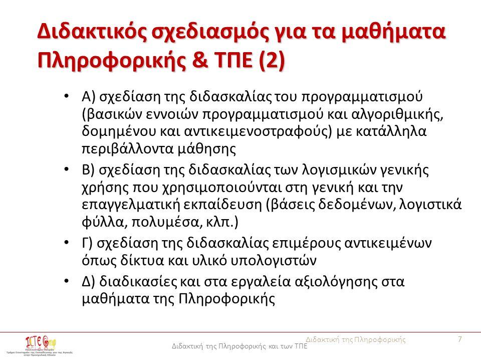 Διδακτική της Πληροφορικής και των ΤΠΕ Διδακτικός σχεδιασμός για τα μαθήματα Πληροφορικής & ΤΠΕ (2) Α) σχεδίαση της διδασκαλίας του προγραμματισμού (βασικών εννοιών προγραμματισμού και αλγοριθμικής, δομημένου και αντικειμενοστραφούς) με κατάλληλα περιβάλλοντα μάθησης Β) σχεδίαση της διδασκαλίας των λογισμικών γενικής χρήσης που χρησιμοποιούνται στη γενική και την επαγγελματική εκπαίδευση (βάσεις δεδομένων, λογιστικά φύλλα, πολυμέσα, κλπ.) Γ) σχεδίαση της διδασκαλίας επιμέρους αντικειμένων όπως δίκτυα και υλικό υπολογιστών Δ) διαδικασίες και στα εργαλεία αξιολόγησης στα μαθήματα της Πληροφορικής Διδακτική της Πληροφορικής 7