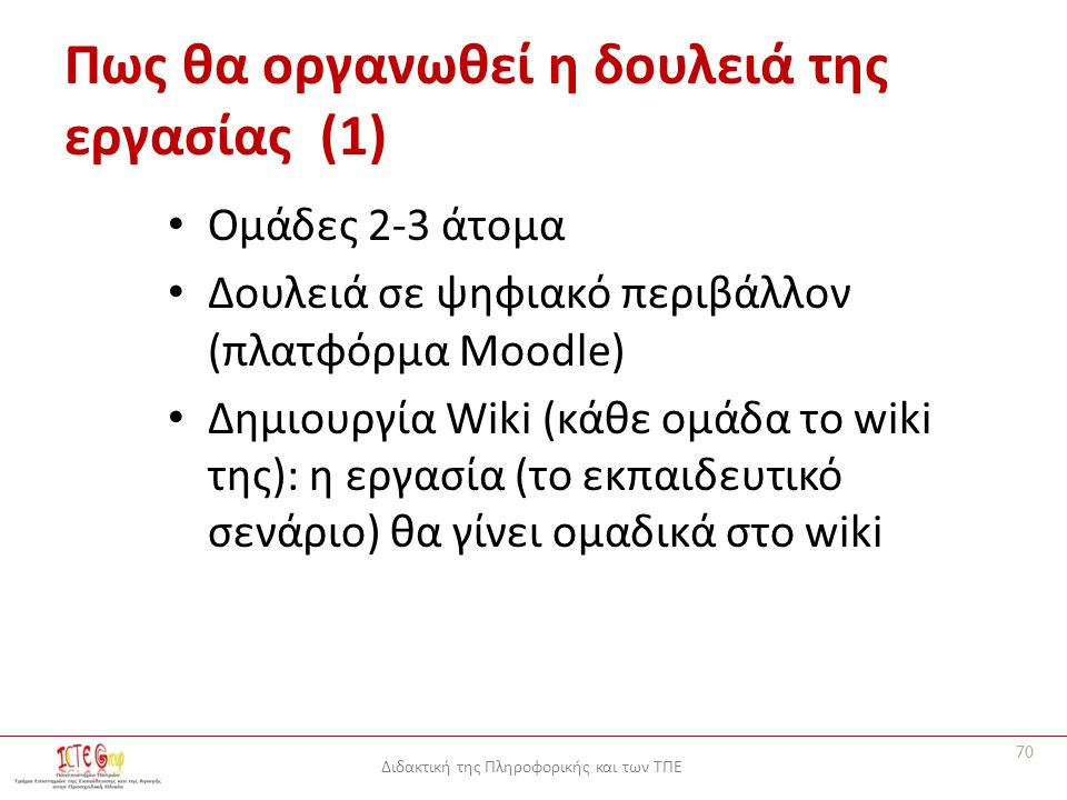 Διδακτική της Πληροφορικής και των ΤΠΕ Πως θα οργανωθεί η δουλειά της εργασίας (1) Ομάδες 2-3 άτομα Δουλειά σε ψηφιακό περιβάλλον (πλατφόρμα Moodle) Δημιουργία Wiki (κάθε ομάδα το wiki της): η εργασία (το εκπαιδευτικό σενάριο) θα γίνει ομαδικά στο wiki 70
