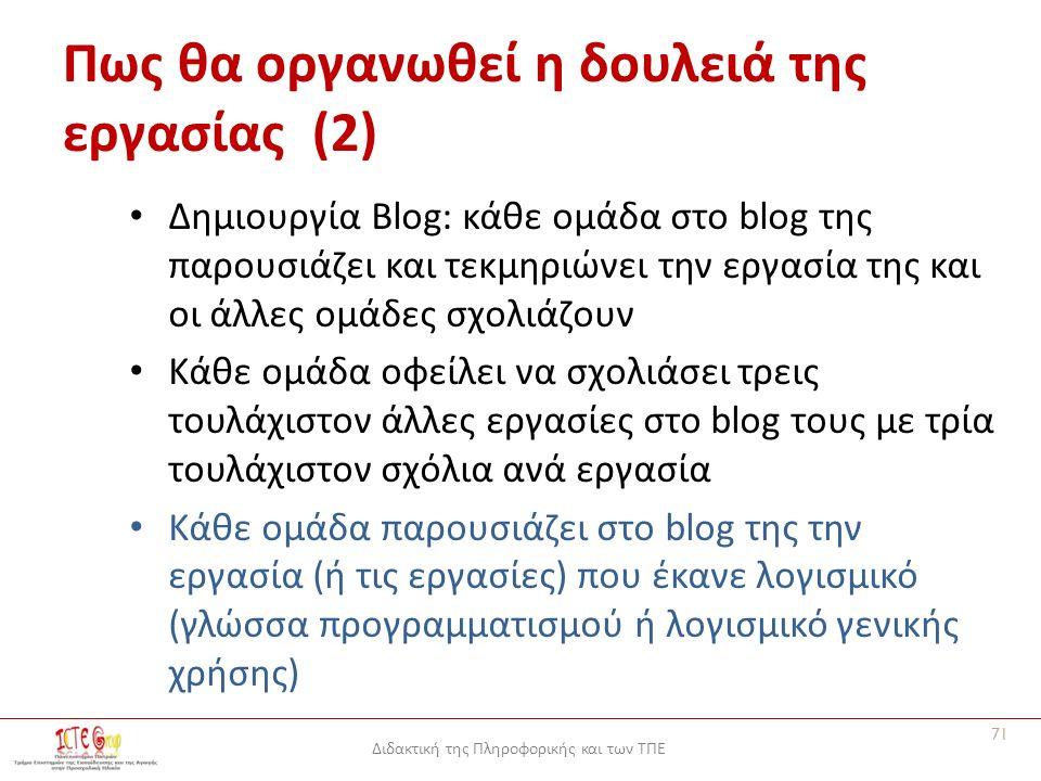 Διδακτική της Πληροφορικής και των ΤΠΕ Πως θα οργανωθεί η δουλειά της εργασίας (2) Δημιουργία Blog: κάθε ομάδα στο blog της παρουσιάζει και τεκμηριώνει την εργασία της και οι άλλες ομάδες σχολιάζουν Κάθε ομάδα οφείλει να σχολιάσει τρεις τουλάχιστον άλλες εργασίες στο blog τους με τρία τουλάχιστον σχόλια ανά εργασία Κάθε ομάδα παρουσιάζει στο blog της την εργασία (ή τις εργασίες) που έκανε λογισμικό (γλώσσα προγραμματισμού ή λογισμικό γενικής χρήσης) 71
