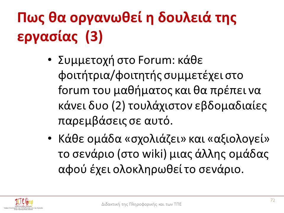 Διδακτική της Πληροφορικής και των ΤΠΕ Πως θα οργανωθεί η δουλειά της εργασίας (3) Συμμετοχή στο Forum: κάθε φοιτήτρια/φοιτητής συμμετέχει στο forum του μαθήματος και θα πρέπει να κάνει δυο (2) τουλάχιστον εβδομαδιαίες παρεμβάσεις σε αυτό.