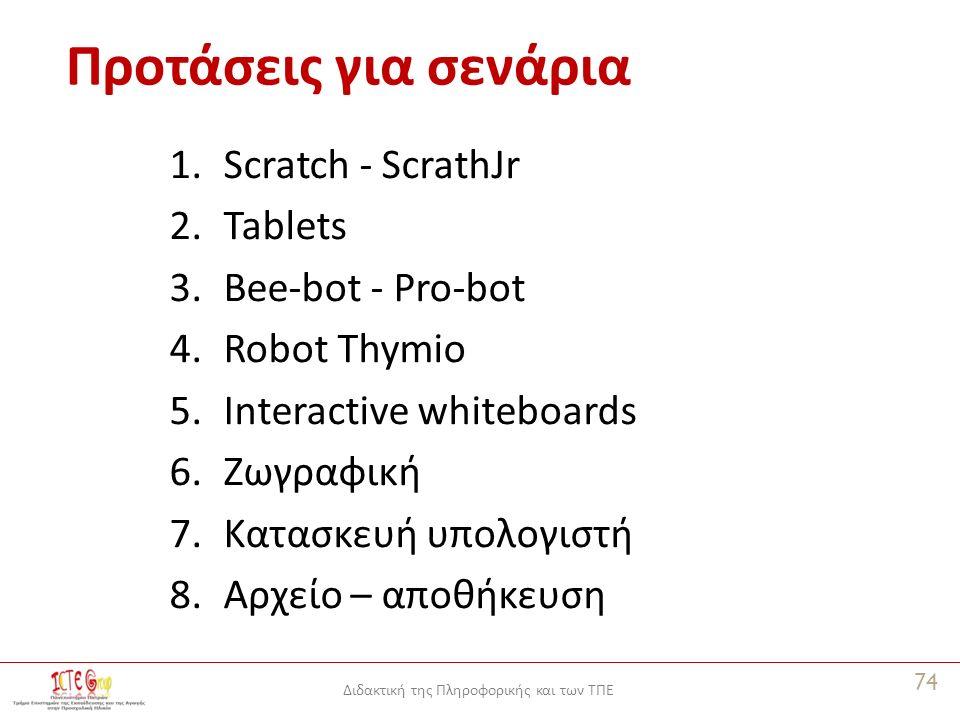 Διδακτική της Πληροφορικής και των ΤΠΕ Προτάσεις για σενάρια 1.Scratch - ScrathJr 2.Tablets 3.Bee-bot - Pro-bot 4.Robot Thymio 5.Interactive whiteboards 6.Ζωγραφική 7.Κατασκευή υπολογιστή 8.Αρχείο – αποθήκευση 74