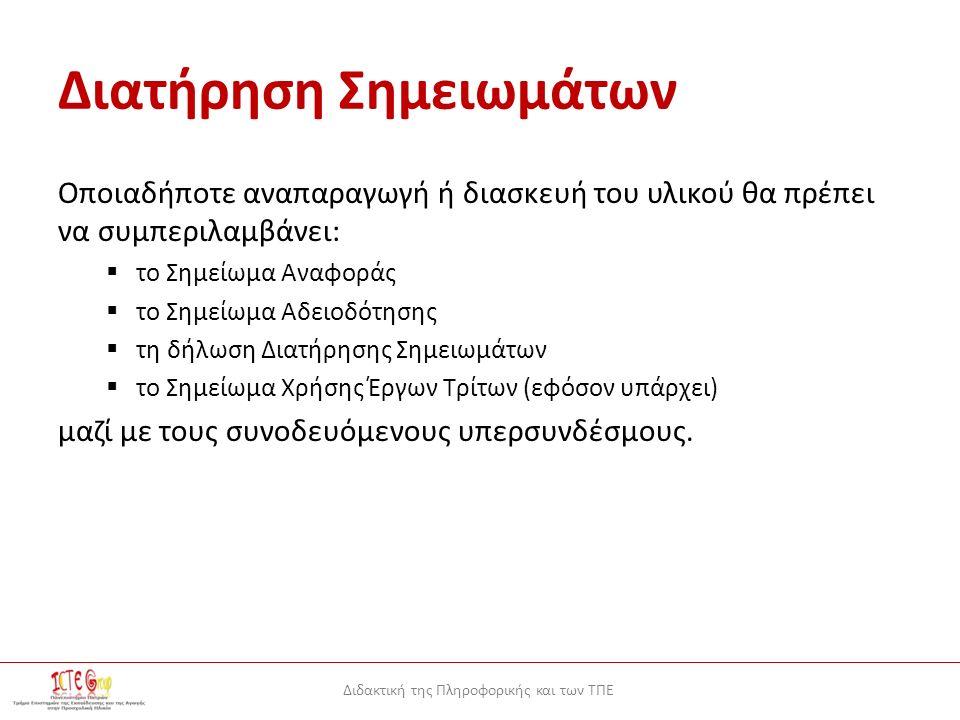 Διδακτική της Πληροφορικής και των ΤΠΕ Διατήρηση Σημειωμάτων Οποιαδήποτε αναπαραγωγή ή διασκευή του υλικού θα πρέπει να συμπεριλαμβάνει:  το Σημείωμα Αναφοράς  το Σημείωμα Αδειοδότησης  τη δήλωση Διατήρησης Σημειωμάτων  το Σημείωμα Χρήσης Έργων Τρίτων (εφόσον υπάρχει) μαζί με τους συνοδευόμενους υπερσυνδέσμους.