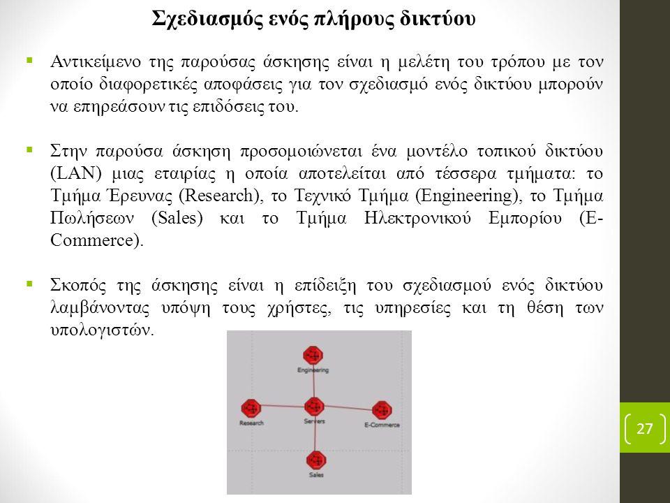 27 Σχεδιασμός ενός πλήρους δικτύου  Αντικείμενο της παρούσας άσκησης είναι η μελέτη του τρόπου με τον οποίο διαφορετικές αποφάσεις για τον σχεδιασμό