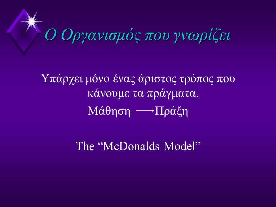 """Ο Οργανισμός που γνωρίζει Υπάρχει μόνο ένας άριστος τρόπος που κάνουμε τα πράγματα. Μάθηση Πράξη The """"McDonalds Model"""""""